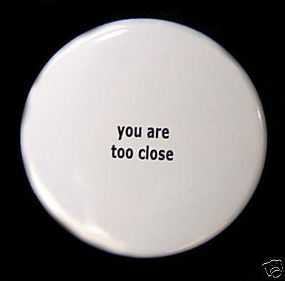 """YOU ARE TOO CLOSE - Fun Geek Humor Button Pinback Badge 1.5"""""""