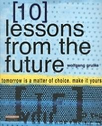 10-Lessons-from-the-Future-Your-Tomorrow-Is-a-Matter-of-Choice-make-It-Yours-by-Wolfgang-Grulke-and