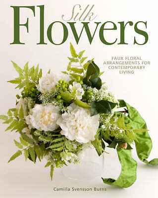 Silk Flowers: Faux Floral Arrangements for Contemporary Living-ExLibrary