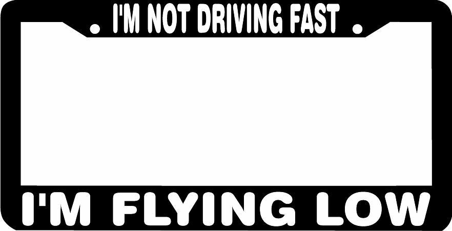 I\'M NOT DRIVING FAST I\'M FLYING LOW funny License Plate Frame ...