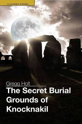 The Secret Burial Grounds of Knocknakil by Gregg Holt (Paperback, 2010)