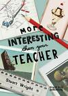 More Interesting Than Your Teacher by Stuart Wright (Paperback, 2011)