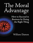 The Moral Advantage (1 Volume Set): How to Succeed in Business by Doing the Right Thing by William Damon (Paperback, 2011)