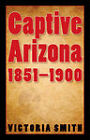 Captive Arizona, 1851-1900 by Victoria Smith (Hardback, 2009)