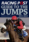 Racing Post Guide to the Jumps: Incorporating Jumpers to Follow: 2011-2012 by Raceform Ltd (Paperback, 2011)