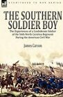 The Southern Soldier Boy: The Experiences of a Confederate Soldier of the 56th North Carolina Regiment During the American Civil War by James Carson (Hardback, 2010)