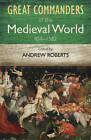 The Great Commanders of the Medieval World 454-1582AD by Andrew Roberts (Paperback, 2011)
