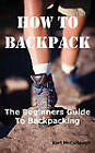 How to Backpack: The Beginners Guide to Backpacking Including How to Choose the Best Equipment and Gear, Trip Planning, Safety Matters and Much More. by Karl McCullough (Paperback / softback, 2010)
