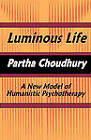 Luminous Life: A New Model of Humanistic Psychotherapy by Partha Choudhury (Paperback, 2011)