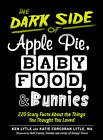 The Dark Side of Apple Pie, Baby Food, and Bunnies: 220 Scary Facts About the Things You Thought You Loved by Ken Lytle, Katie Corcoran Lytle (Paperback, 2012)