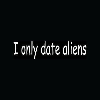 I ONLY DATE ALIENS Sticker Funny Joke Vinyl Decal Car Truck UFO Believe Life LOL