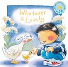 Whatever is Lovely: Based on Philippians 4:4-9 by Susie Poole (Board book, 2006)