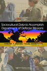 Sociocultural Data to Accomplish Department of Defense Missions: Toward a Unified Social Framework: Workshop Summary by Board on Human-Systems Integration, National Research Council, Planning Committee on Unifying Social Frameworks, Division of Behavioral and Social Sciences and Education (Paperback, 2011)