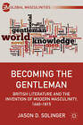 Becoming the Gentleman: British Literature and the Invention of Modern Masculinity, 1660-1815 by Jason D. Solinger (Hardback, 2012)