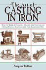The Art of Casting in Iron: How to Make Appliances, Chains, and Statues and Repair Broken Castings the Old-Fashioned Way by Simpson Bolland (Paperback / softback, 2011)