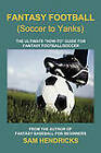 Fantasy Football (Soccer to Yanks): The Ultimate  How-To  Guide for Fantasy Football/Soccer by Sam Hendricks (Paperback / softback, 2011)