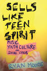 Sells like Teen Spirit: Music, Youth Culture, and Social Crisis by Ryan Moore (Paperback, 2009)