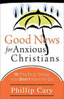 Good News for Anxious Christians: Ten Practical Things You Don't Have to Do by Phillip Cary (Paperback, 2010)