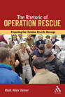 Rhetoric of Operation Rescue: Projecting the Christian Pro-life Message by Mark Allan Steiner (Paperback, 2006)
