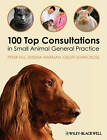 100 Top Consultations in Small Animal General     Practice by Peter Hill, Geoff Shawcross, Sheena Warman (Paperback, 2011)