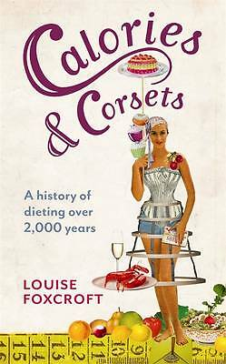 Foxcroft, Louise, Calories and Corsets A History of Dieting Over Two Thousand Ye