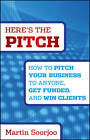 Here's the Pitch: How to Pitch Your Business to Anyone, Get Funded, and Win Clients by Martin Soorjoo (Hardback, 2012)