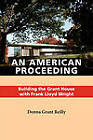 An American Proceeding: Building the Grant House with Frank Lloyd Wright by Donna Grant Reilly (Paperback, 2010)
