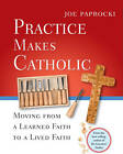 Practice Makes Catholic: Moving from a Learned Faith to a Lived Faith by Joe Paprocki (Paperback, 2011)