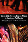 Cajun and Zydeco Dance Music in Northern California: Modern Pleasures in a Postmodern World by Mark F. DeWitt (Paperback, 2010)