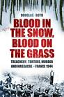Blood in the Snow, Blood on the Grass: Treachery, Torture, Murder and Massacre - France 1944 by Douglas Boyd (Hardback, 2012)