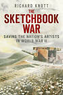 The Sketchbook War: Saving the Nation's Artists in World War II by Richard Knott (Hardback, 2013)