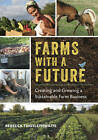 Farms with a Future: Creating and Growing a Sustainable Farm Business by Rebecca Thistlethwaite (Paperback, 2013)