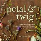 Petal & Twig: Seasonal Bouquets with Blossoms, Branches, and Grasses from Your Garden by Valerie Easton (Hardback, 2012)