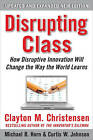 Disrupting Class: How Disruptive Innovation Will Change the Way the World Learns by Curtis W. Johnson, Clayton M. Christensen, Michael B. Horn (Hardback, 2010)