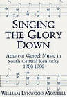 Singing the Glory down: Amateur Gospel Music in South Central Kentucky, 1900-1990 by William Lynwood Montell (Hardback, 1991)