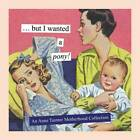 But I Wanted a Pony!: An Anne Taintor Motherhood Collection by Chronicle Books (Hardback, 2013)