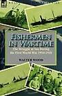 Fishermen in Wartime: The Struggle at Sea During the First World War 1914-1918 by Walter Wood (Paperback / softback, 2011)