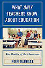 What Only Teachers Know About Education: The Reality of the Classroom by Keen J. Babbage (Paperback, 2008)