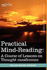 Practical Mind-Reading: A Course of Lessons on Thought Transference by William Walker Atkinson (Hardback, 2010)