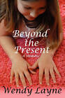 Beyond the Present: A Memoir by Wendy Layne (Paperback / softback, 2010)
