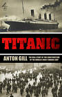 Titanic: The Real Story of the Construction of the World's Most Famous Ship by Anton Gill (Paperback, 2012)