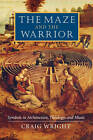 The Maze and the Warrior: Symbols in Architecture, Theology, and Music by Craig Wright (Paperback, 2004)