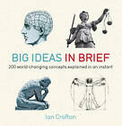 Big Ideas in Brief: 200 World-Changing Concepts Explained in an Instant by Ian Crofton (Paperback, 2012)