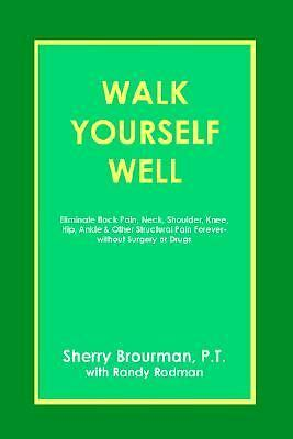 Walk Yourself Well: Eliminate Back Pain, Neck, Shoulder, Knee, Hip and Other Str