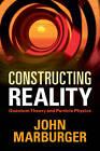 Constructing Reality: Quantum Theory and Particle Physics by John Marburger (Hardback, 2011)