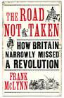 The Road Not Taken: How Britain Narrowly Missed a Revolution by Frank McLynn (Hardback, 2012)