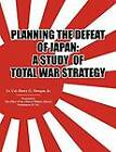 Planning the Defeat of Japan: A Study of Total War Strategy. by Henry G. Morgan, Office of the Chief of Military History (Paperback, 2010)