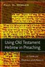 Using Old Testament Hebrew in Preaching: A Guide for Students and Pastors by Paul D Wegner (Paperback / softback, 2008)
