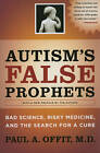 Autism's False Prophets: Bad Science, Risky Medicine, and the Search for a Cure by Paul A. Offit (Paperback, 2010)
