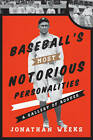 Baseball's Most Notorious Personalities: A Gallery of Rogues by Jonathan Weeks (Hardback, 2013)